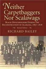 Neither Carpetbaggers Nor Scalawags : Black Officeholders During the Reconstruction of Alabama, 1867-1878 - Richard Bailey