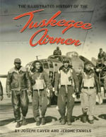 The Tuskegee Airmen : An Illustrated History: 1939-1949 - Joseph Caver