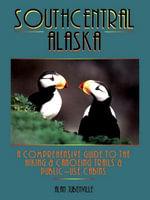 Southcentral Alaska : A Comprehensive Guide to Hiking, Canoeing Trails & Public-Use Cabins - Alan Jubenville