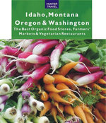 Idaho, Montana, Oregon & Washington : The Best Organic Food Stores, Farmers' Markets & Vegetarian Restaurants - James Bernard Frost