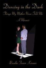 Dancing in the Dark : Things My Mother Never Told Me - Rosalie Ferrer Kramer