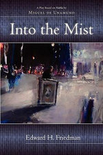 Into the Mist : A Dramatic Adaptation of Miguel De Unamuno's Niebla (1914) - Edward H. Friedman