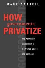 How Governments Privatize : The Politics of Divestment in the United States and Germany - Mark Cassell