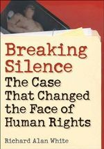 Breaking Silence : The Case That Changed the Face of Human Rights - Richard Alan White