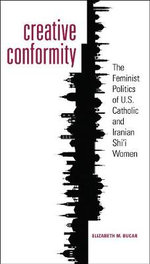 Creative Conformity : The Feminist Politics of U.S. Catholic and Iranian Shi'i Women - Elizabeth M. Bucar