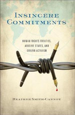 Insincere Commitments : Human Rights Treaties, Abusive States, and Citizen Activism - Heather Smith-Cannoy