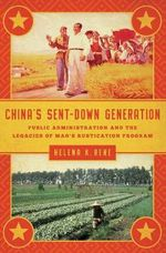 China's Sent-Down Generation : Public Administration and the Legacies of Mao's Rustication Program - Helena K. Rene