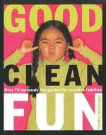 Good Clean Fun : Over 70 Seriously Fun Games for Creative Families - Cynthia MacGregor