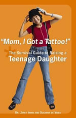 Mom, I Got a Tattoo! : The Survival Guide to Raising a Teenage Daughter - Janet Irwin
