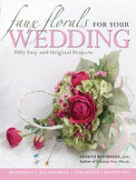 Faux Florals for Your Wedding : 30 Easy and Original Silk-floral Projects - Ardith Beveridge