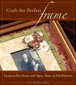 Craft the Perfect Frame : Transform Plain Frames with Papers, Paints and Embellishments - Carin Heiden Atkins