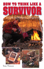 How to Think Like A Survivor : A Guide for Wilderness Emergencies - Tom Watson