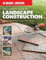 The Complete Guide to Landscape Construction : 60 Step-by-step Projects for Creating a Perfect Landscape - Creative Publishing International