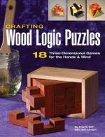 Crafting Wood Logic Projects : 18 Three-dimensional Games for the Hands and Mind - Charlie Self