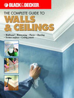 The Complete Guide to Finishing Walls and Ceilings : Black and Decker : Includes Plaster, Skim-Coating, and Texture Ceiling Finishes - Tom Lemmer