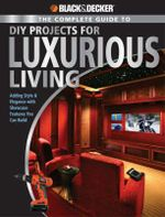 The Complete Guide to DIY Projects for Luxury Living : Black & Decker - Jerri Farris