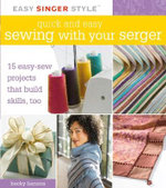 Quick and Easy Sewing with Your Serger : 15 Easy-sew Projects That Build Skills, Too - Becky Hanson