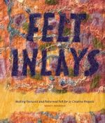 Felt Inlays : Making Textured and Patterned Felt for 23 Creative Projects - Nancy Hoerner