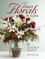 Faux Florals in Glass : 34 Unique Floral Designs Using Clear Vases and Other Glassware - Ardith Beveridge