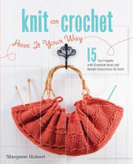 Knit or Crochet - Have it Your Way  : 15 Projects, 30 Patterns for Fashion, Home Decor, and Gifts - Margaret Hubert