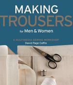 Making Trousers for Men and Women: A Multimedia Sewing Workshop : A Multimedia Sewing Workshop - David Page Coffin