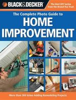 The Complete Photo Guide to Home Improvement : More Than 200 Value-adding Remodeling Projects - Black & Decker Corporation