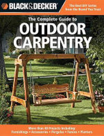 Black and Decker the Complete Guide to Outdoor Carpentry : Furnishings, Fences, Accessories, Pergolas, Planters, More - Creative Publishing International
