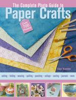 The Complete Guide to Papercrafts : Includes Over 1000 Instructional Photos Illustrating Everything Form Making Your Paper to Collage to Cards to Recycling Paper Crafts - Patrice Boerens