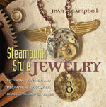 Steampunk Style Jewelry : A Maker's Collection of Victorian, Fantasy, and Mechanical Designs - Jean Campbell