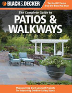 Black & Decker the Complete Guide to Patios & Walkways : Money-Saving Do-It-Yourself Projects for Improving Outdoor Living Space - Creative Publishing International
