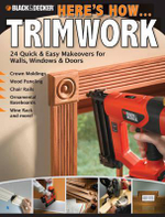 Black & Decker Here's How... Trimwork : 24 Quick and Easy Makeopvers for Walls, Windows and Doors - Creative Publishing International