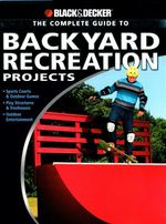Complete Guide to Backyard Recreation Projects : Sports Courts and Outdoor Games Play Structures and Treehouses Outdoor Entertainment - Eric Smith