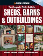 The Complete Photo Guide to Sheds, Barns, Outbuildings : Includes Garages, Gazebos, Shelters, Garden Sheds and More - Black & Decker Corporation