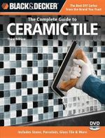 Black & Decker the Complete Guide to Ceramic Tile : Includes Stone, Porcelain, Glass Tile and More