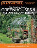 Black and Decker the Complete Guide to Greenhouses and Garden Projects  :  Greenhouses, Cold Frames, Compost Bins, Garden Carts, Planter Beds, Potting Benches and More - Creative Publishing International