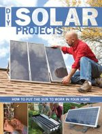 DIY Solar Projects : How to Put the Sun to Work in Your Home - Creative Publishing International