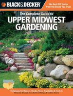 The Complete Guide to Upper Midwest Gardening : Techniques for Flowers, Shrubs, Trees, Vegetables & Fruits in Minnesota, Wisconsin, Iowa, Northern Michigan & Southern Ontario - Lynn M. Steiner