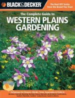 The Complete Guide to Western Plains Gardening : Techniques for Flowers, Shrubs, Trees, Vegetables & Fruits in Montana, Colorado, Wyoming, Northern Kansas, Nebraska, North Dakota, South Dakota, Western Canada, Southern Manitoba, Southern Saskatchewan, Southern Alberta - Lynn M. Steiner