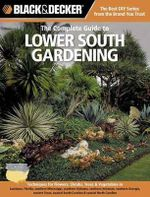 The Complete Guide to Lower South Gardening : A Beginners Guide to Growing Landscape Plants, Flowers & Vegetables in Louisiana, Florida, Southern Mississippi, Southern Alabama, Southern Arkansas - Lynn M. Steiner