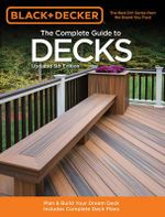 The Complete Guide to Decks : How to Plan & Build Your Dream Deck: With Complete Deck Plans - Creative Publishing International