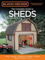 The Complete Guide to Sheds : Utility, Storage, Playhouse, Mini-Barn, Garden, Backyard Retreat, More - Creative Publishing International
