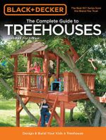 The Complete Guide to Treehouses : Design & Build Your Kids a Treehouse - Creative Publishing International