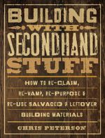 Building with Secondhand Stuff : How to Re-claim, Re-vamp, Re-purpose & Re-use Salvaged & Leftover Building Materials - Chris Peterson