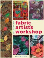 The Complete Fabric Artist's Workshop : Exploring Techniques and Materials for Creating Fashion and Decor Items from Artfully Altered Fabric - Susan Stein