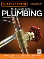 Black & Decker the Complete Guide to Plumbing, Updated 5th Edition : Faucets & Fixtures - Pex - Tubs & Toilets - Water Heaters - Troubleshooting & Repa