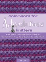 Colorwork for Adventurous Knitters : Master the Art of Knitting Stripes, Slipstitch, Intarsia, and Stranded Colorwork Through Easy Step-by-step Instruction and Fun Projects - Lori Ihnen