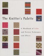 The Knitter's Palette : A Workbook of Color and Texture, Techniques and Effects - Kate Haxell