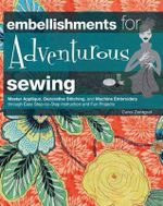 Embellishments for Adventurous Sewing : Master Applique, Decorative Stitching, and Machine Embroidery Through Easy Step-by-step Instruction and Fun Projects - Carol Zentgraf