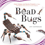 Bead Bugs : Cute, Creepy, and Quirky Projects to Make with Beads, Wire, and Fun Found Objects - Amy Kopperude