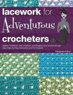 Lacework for Adventurous Crocheters : Master Traditional, Irish, Freeform, and Bruges Lace Crochet Through Easy Step-by-step Instructions and Fun Projects - Margaret Hubert